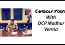 Yours Candidly: DCP Madhur Verma – Delhi Police